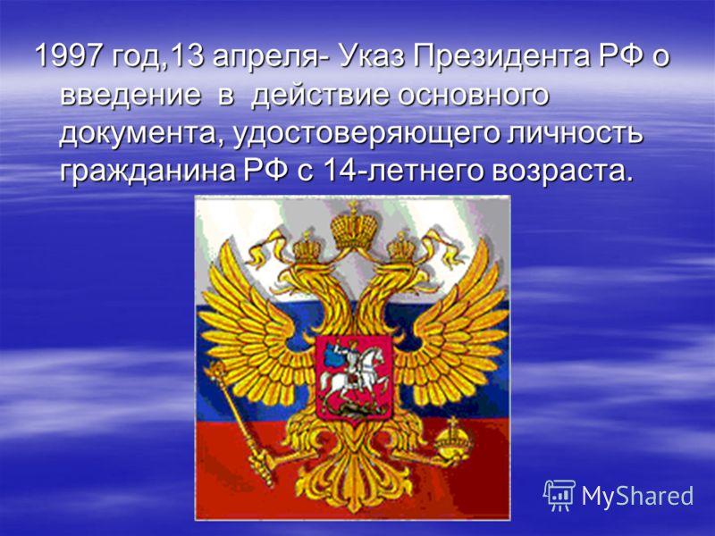 1997 год,13 апреля- Указ Президента РФ о введение в действие основного документа, удостоверяющего личность гражданина РФ с 14-летнего возраста.