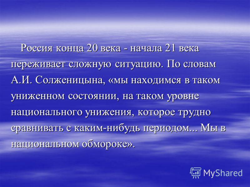Россия конца 20 века - начала 21 века Россия конца 20 века - начала 21 века переживает сложную ситуацию. По словам А.И. Солженицына, «мы находимся в таком униженном состоянии, на таком уровне национального унижения, которое трудно сравнивать с каким-