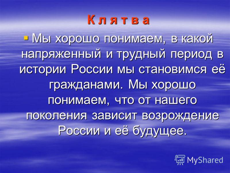 К л я т в а Мы хорошо понимаем, в какой напряженный и трудный период в истории России мы становимся её гражданами. Мы хорошо понимаем, что от нашего поколения зависит возрождение России и её будущее. Мы хорошо понимаем, в какой напряженный и трудный