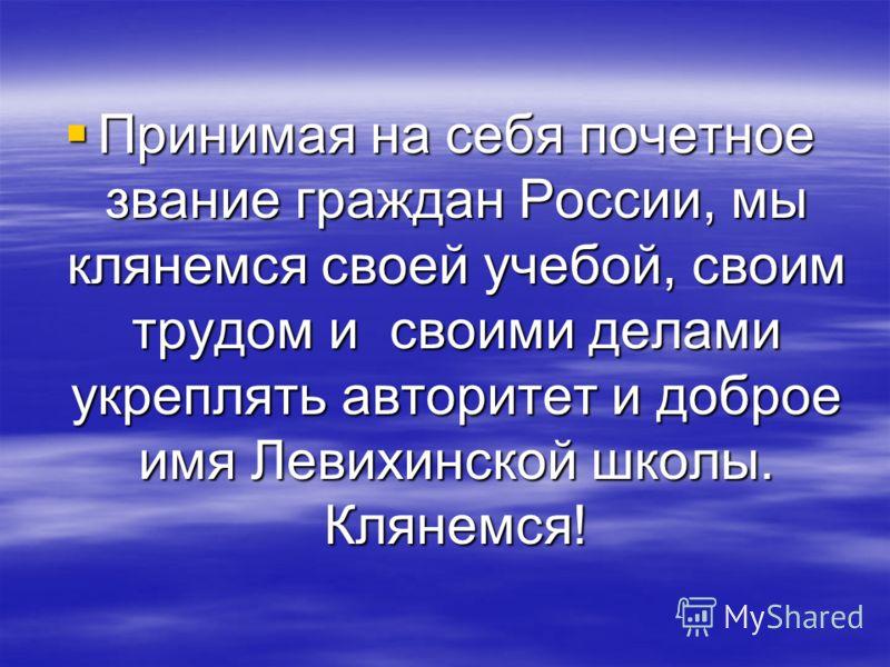 Принимая на себя почетное звание граждан России, мы клянемся своей учебой, своим трудом и своими делами укреплять авторитет и доброе имя Левихинской школы. Клянемся! Принимая на себя почетное звание граждан России, мы клянемся своей учебой, своим тру