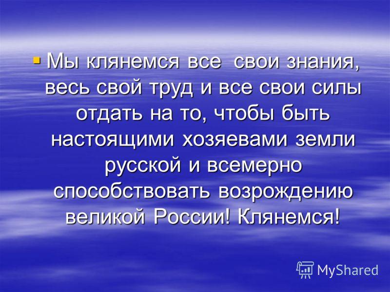 Мы клянемся все свои знания, весь свой труд и все свои силы отдать на то, чтобы быть настоящими хозяевами земли русской и всемерно способствовать возрождению великой России! Клянемся! Мы клянемся все свои знания, весь свой труд и все свои силы отдать