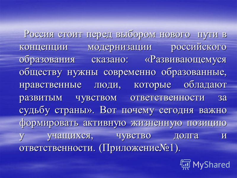 Россия стоит перед выбором нового пути в концепции модернизации российского образования сказано: «Развивающемуся обществу нужны современно образованные, нравственные люди, которые обладают развитым чувством ответственности за судьбу страны». Вот поче