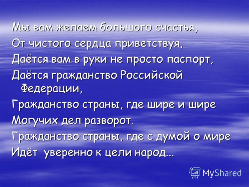 Мы вам желаем большого счастья, От чистого сердца приветствуя, Даётся вам в руки не просто паспорт, Даётся гражданство Российской Федерации, Гражданство страны, где шире и шире Могучих дел разворот. Гражданство страны, где с думой о мире Идёт уверенн