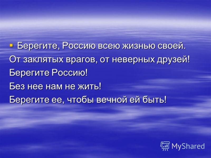 Берегите, Россию всею жизнью своей. Берегите, Россию всею жизнью своей. От заклятых врагов, от неверных друзей! Берегите Россию! Без нее нам не жить! Берегите ее, чтобы вечной ей быть!