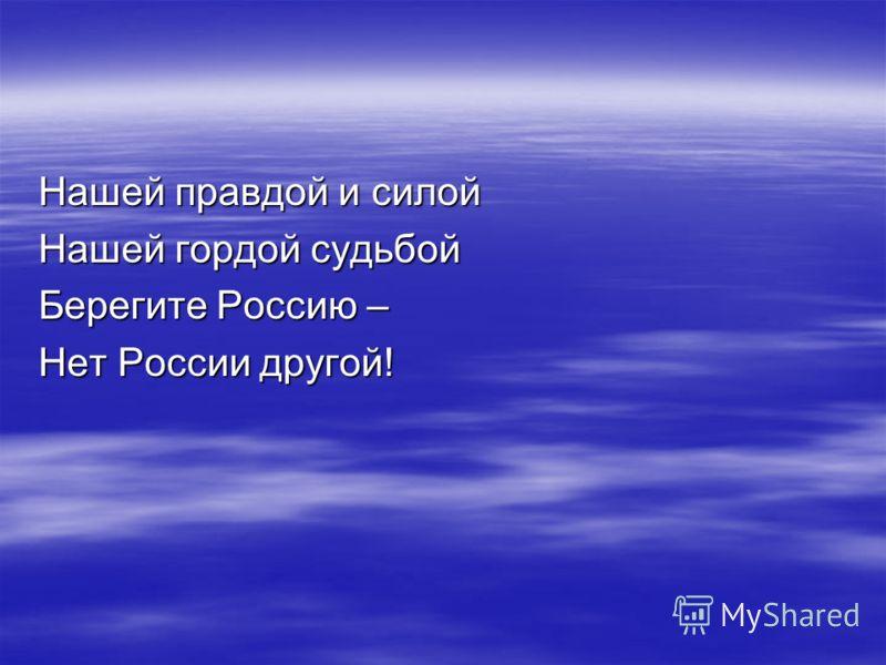 Нашей правдой и силой Нашей гордой судьбой Берегите Россию – Нет России другой!