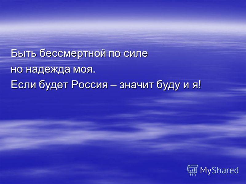 Быть бессмертной по силе но надежда моя. Если будет Россия – значит буду и я!