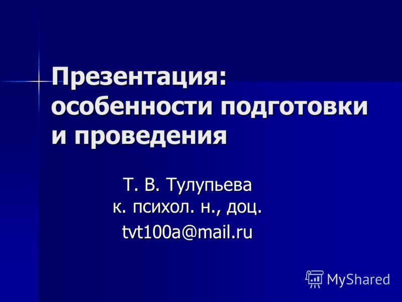 Презентация: особенности подготовки и проведения Т. В. Тулупьева к. психол. н., доц. tvt100a@mail.ru