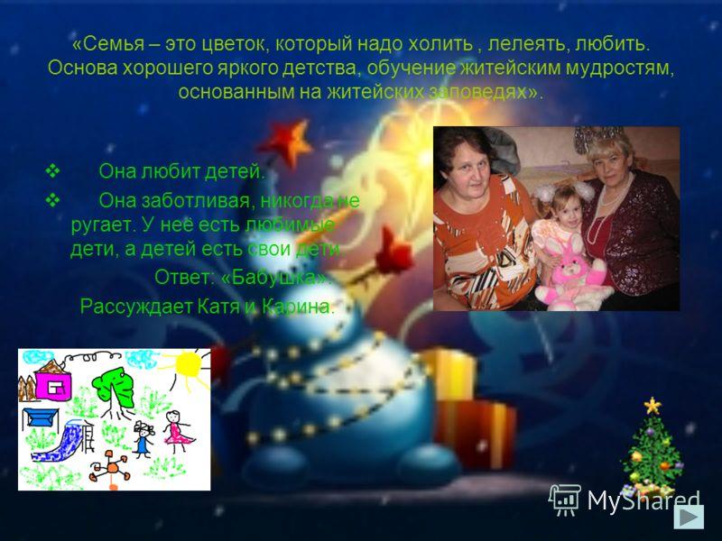 «Семья – это цветок, который надо холить, лелеять, любить. Основа хорошего яркого детства, обучение житейским мудростям, основанным на житейских заповедях». Она любит детей. Она заботливая, никогда не ругает. У неё есть любимые дети, а детей есть сво