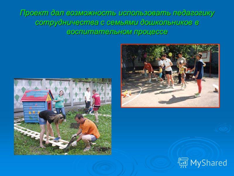 Проект дал возможность использовать педагогику сотрудничества с семьями дошкольников в воспитательном процессе