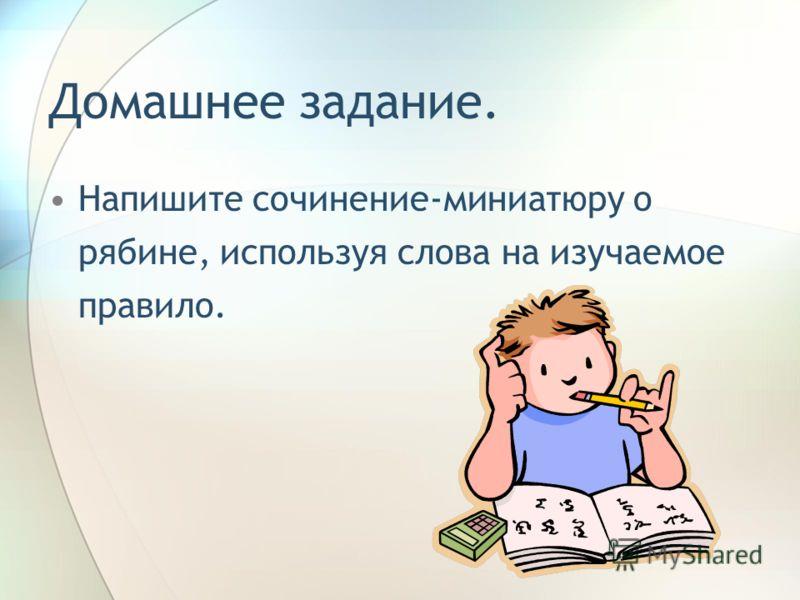 Домашнее задание. Напишите сочинение-миниатюру о рябине, используя слова на изучаемое правило.