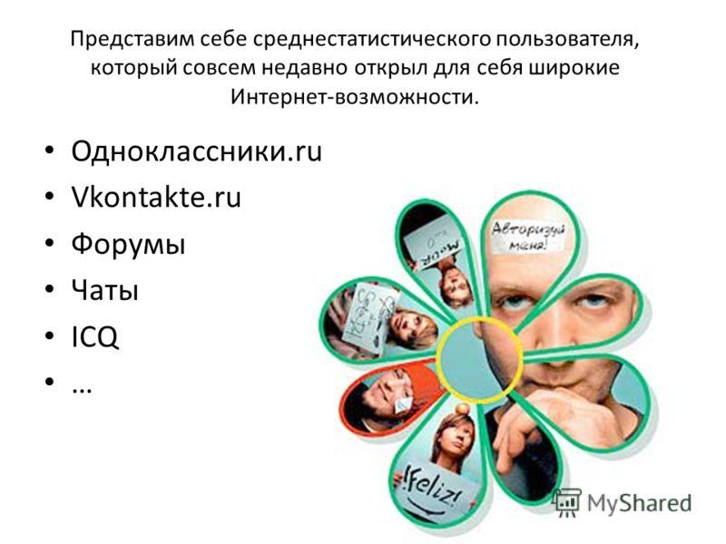 Представим себе среднестатистического пользователя, который совсем недавно открыл для себя широкие Интернет-возможности. Одноклассники.ru Vkontakte.ru Форумы Чаты ICQ …