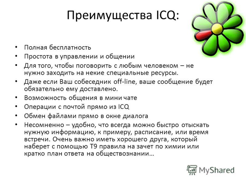 Преимущества ICQ: Полная бесплатность Простота в управлении и общении Для того, чтобы поговорить с любым человеком – не нужно заходить на некие специальные ресурсы. Даже если Ваш собеседник off-line, ваше сообщение будет обязательно ему доставлено. В