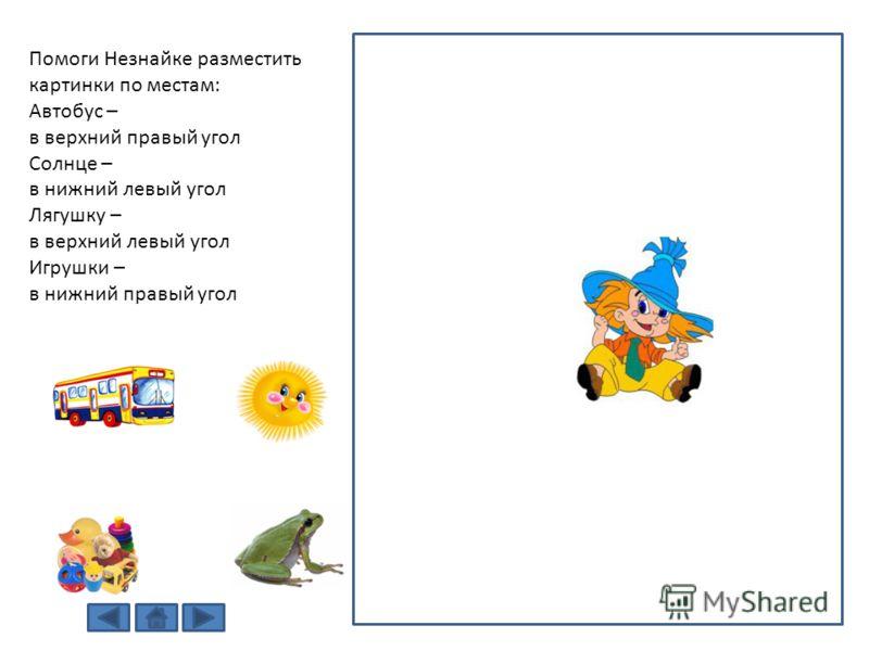Помоги Незнайке разместить картинки по местам: Автобус – в верхний правый угол Солнце – в нижний левый угол Лягушку – в верхний левый угол Игрушки – в нижний правый угол