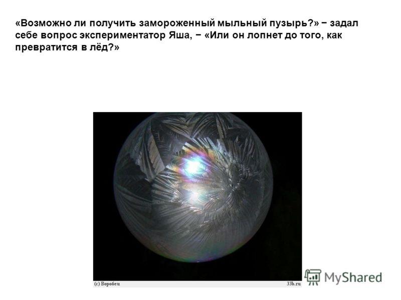 «Возможно ли получить замороженный мыльный пузырь?» задал себе вопрос экспериментатор Яша, «Или он лопнет до того, как превратится в лёд?»