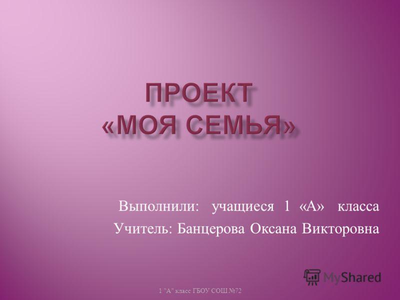 Выполнили : учащиеся 1 « А » класса Учитель : Банцерова Оксана Викторовна 1  А  класс ГБОУ СОШ 72