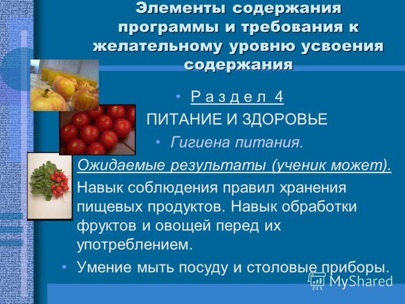 Элементы содержания программы и требования к желательному уровню усвоения содержания Р а з д е л 4 ПИТАНИЕ И ЗДОРОВЬЕ Гигиена питания. Ожидаемые результаты (ученик может). Навык соблюдения правил хранения пищевых продуктов. Навык обработки фруктов и