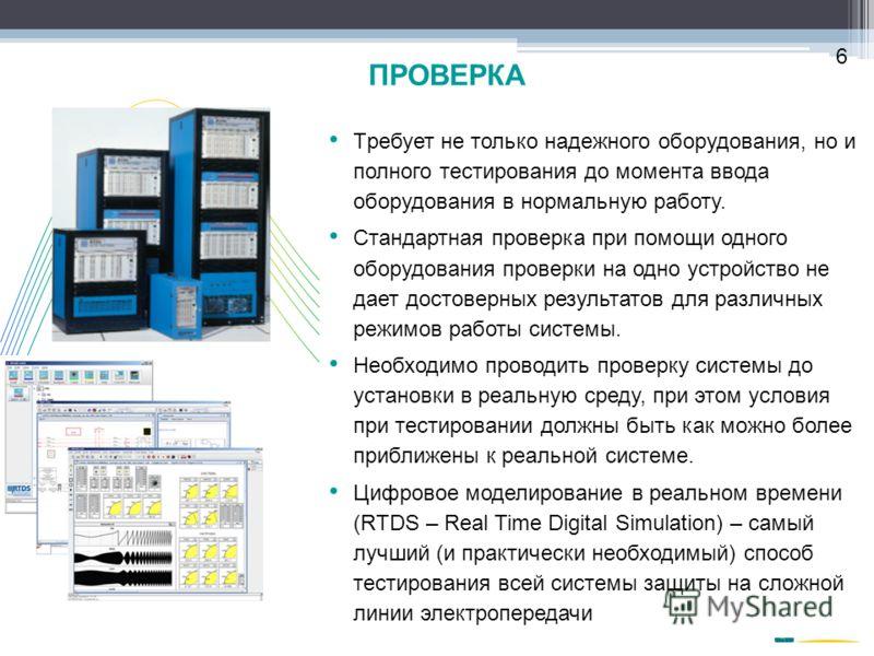 ПРОВЕРКА 6 Tребует не только надежного оборудования, но и полного тестирования до момента ввода оборудования в нормальную работу. Cтандартная проверка при помощи одного оборудования проверки на одно устройство не дает достоверных результатов для разл