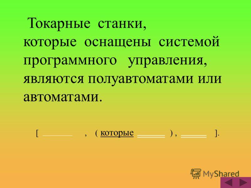 Токарные станки, которые оснащены системой программного управления, являются полуавтоматами или автоматами. [, ( которые ), ].