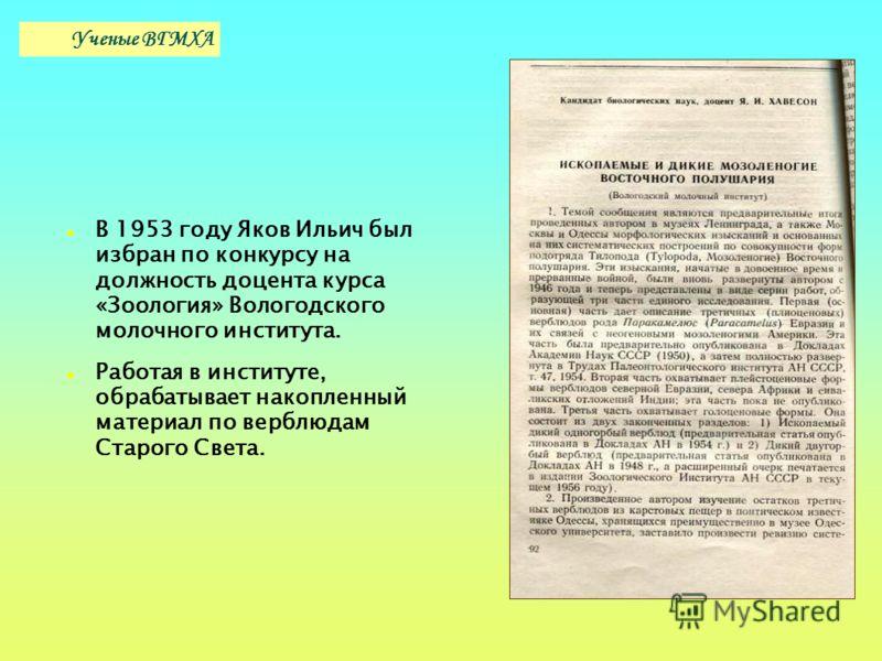 В 1953 году Яков Ильич был избран по конкурсу на должность доцента курса «Зоология» Вологодского молочного института. Работая в институте, обрабатывает накопленный материал по верблюдам Старого Света. Ученые ВГМХА