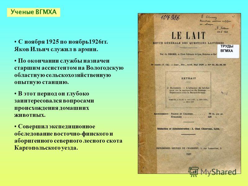 C ноября 1925 по ноябрь1926гг. Яков Ильич служил в армии. По окончании службы назначен старшим ассистентом на Вологодскую областную сельскохозяйственную опытную станцию. В этот период он глубоко заинтересовался вопросами происхождения домашних животн
