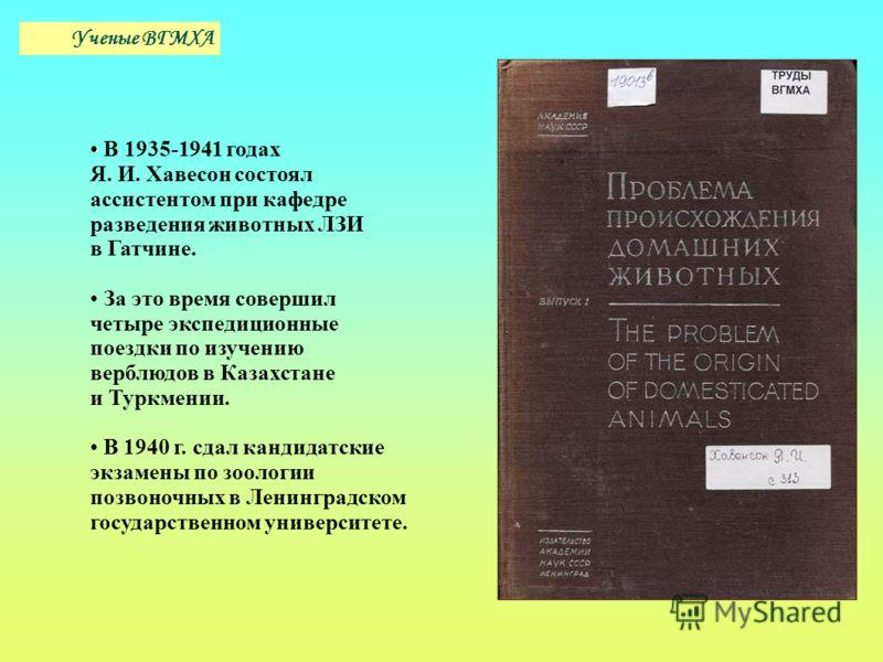 В 1935-1941 годах Я. И. Хавесон состоял ассистентом при кафедре разведения животных ЛЗИ в Гатчине. За это время совершил четыре экспедиционные поездки по изучению верблюдов в Казахстане и Туркмении. В 1940 г. сдал кандидатские экзамены по зоологии по
