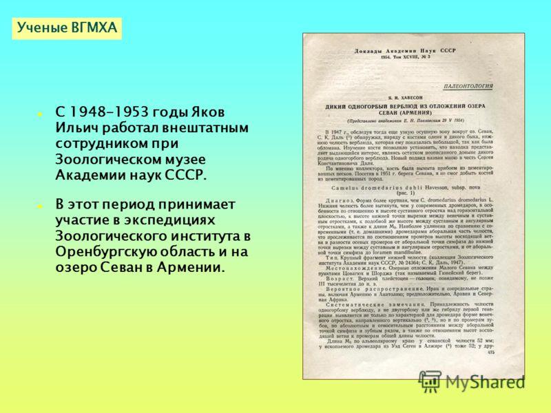 С 1948-1953 годы Яков Ильич работал внештатным сотрудником при Зоологическом музее Академии наук СССР. В этот период принимает участие в экспедициях Зоологического института в Оренбургскую область и на озеро Севан в Армении. Ученые ВГМХА