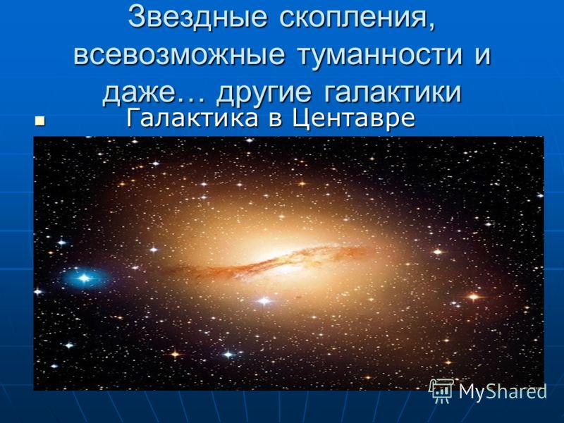 Звездные скопления, всевозможные туманности и даже… другие галактики Галактика в Центавре Галактика в Центавре