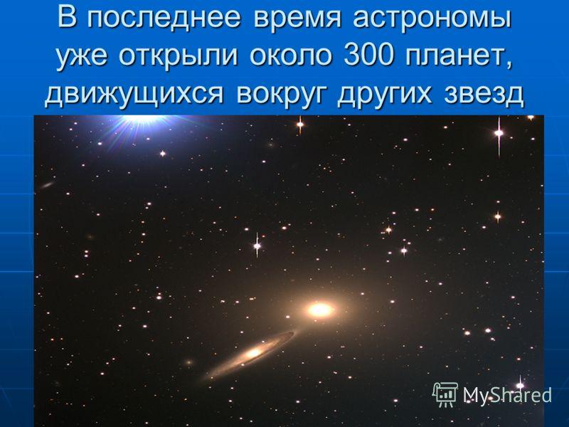 В последнее время астрономы уже открыли около 300 планет, движущихся вокруг других звезд
