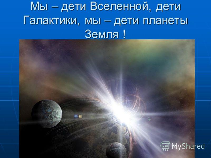Мы – дети Вселенной, дети Галактики, мы – дети планеты Земля !