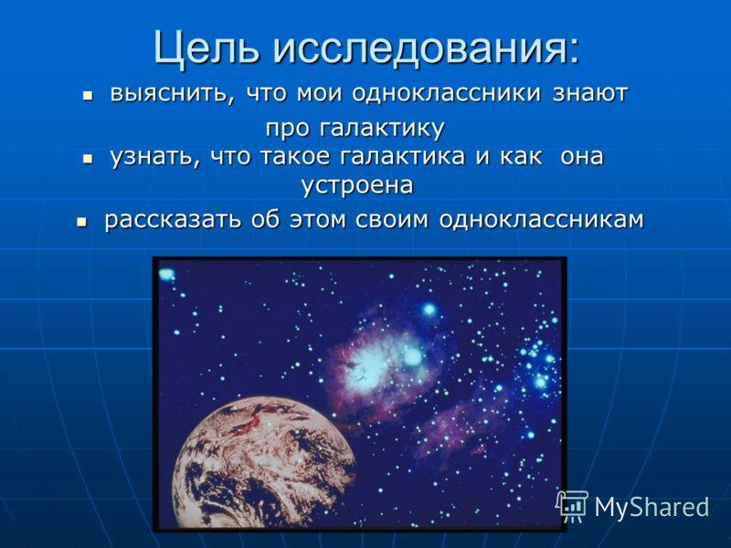 Цель исследования: узнать, что такое галактика и как она устроена узнать, что такое галактика и как она устроена выяснить, что мои одноклассники знают выяснить, что мои одноклассники знают про галактику рассказать об этом своим одноклассникам рассказ