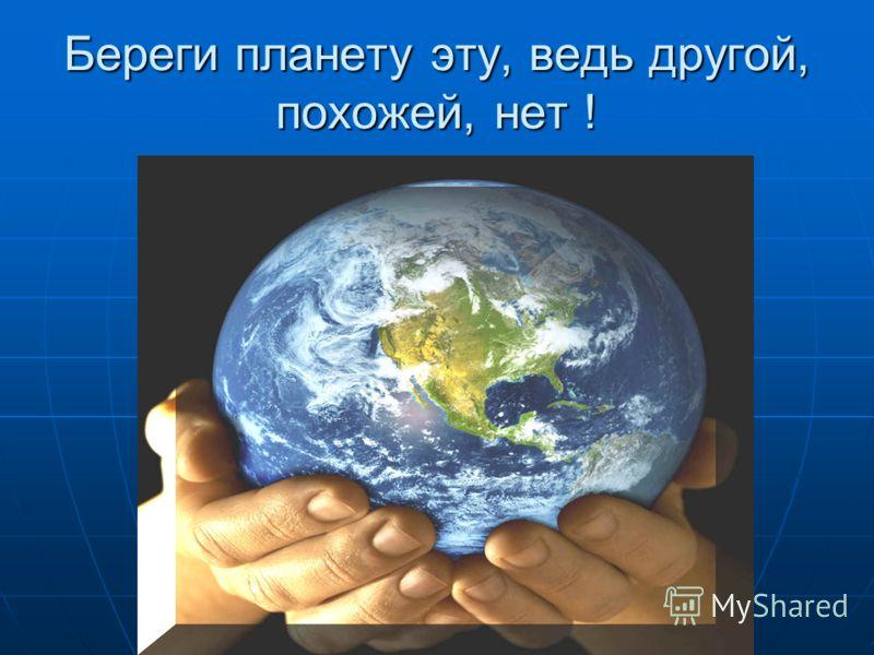 Береги планету эту, ведь другой, похожей, нет !