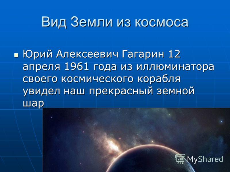 Вид Земли из космоса Юрий Алексеевич Гагарин 12 апреля 1961 года из иллюминатора своего космического корабля увидел наш прекрасный земной шар Юрий Алексеевич Гагарин 12 апреля 1961 года из иллюминатора своего космического корабля увидел наш прекрасны