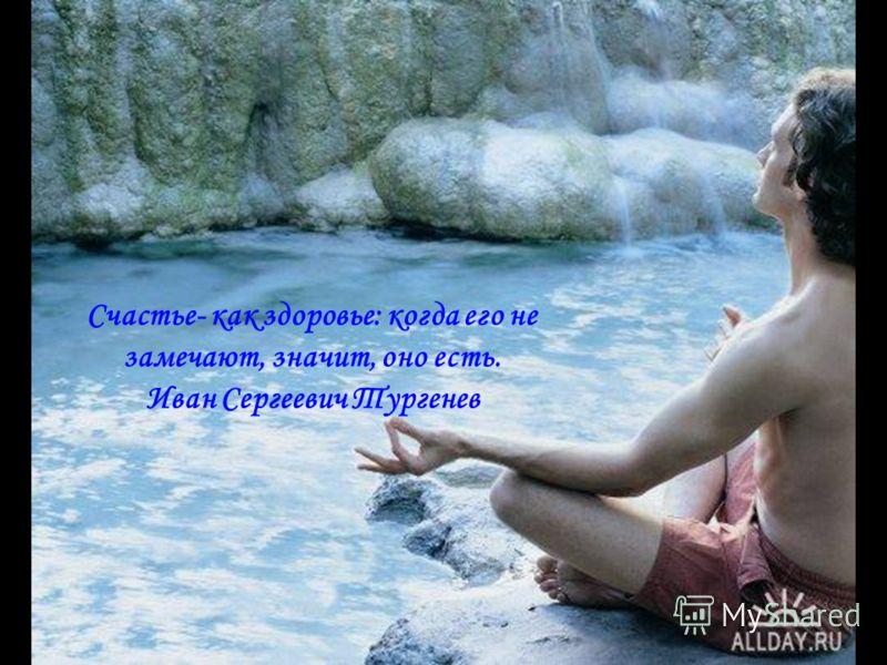 Счастье- как здоровье: когда его не замечают, значит, оно есть. Иван Сергеевич Тургенев