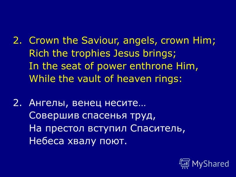 2.Crown the Saviour, angels, crown Him; Rich the trophies Jesus brings; In the seat of power enthrone Him, While the vault of heaven rings: 2.Ангелы, венец несите… Совершив спасенья труд, На престол вступил Спаситель, Небеса хвалу поют.