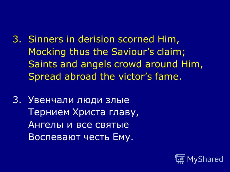 3.Sinners in derision scorned Him, Mocking thus the Saviours claim; Saints and angels crowd around Him, Spread abroad the victors fame. 3.Увенчали люди злые Тернием Христа главу, Ангелы и все святые Воспевают честь Ему.
