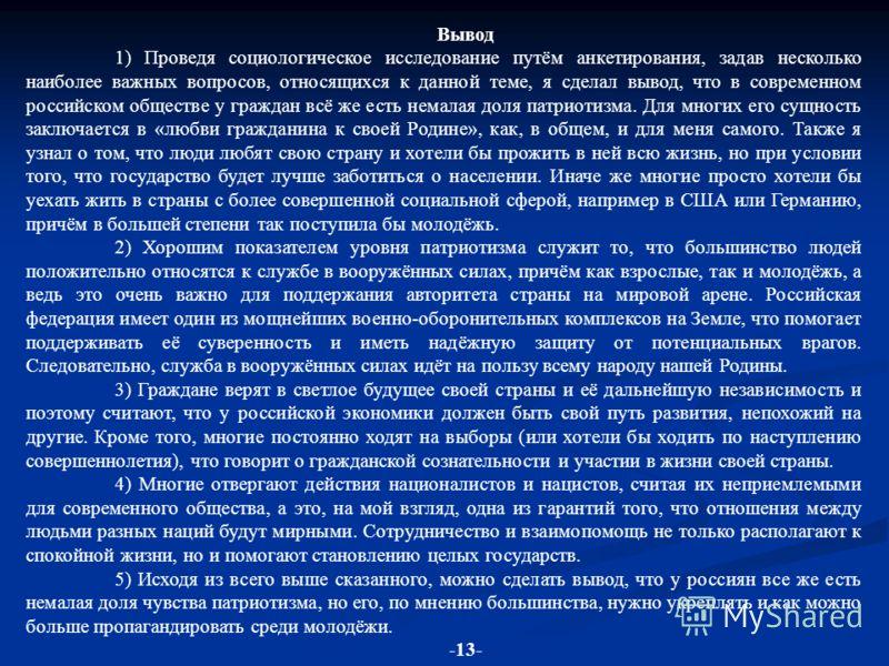 Вывод 1) Проведя социологическое исследование путём анкетирования, задав несколько наиболее важных вопросов, относящихся к данной теме, я сделал вывод, что в современном российском обществе у граждан всё же есть немалая доля патриотизма. Для многих е