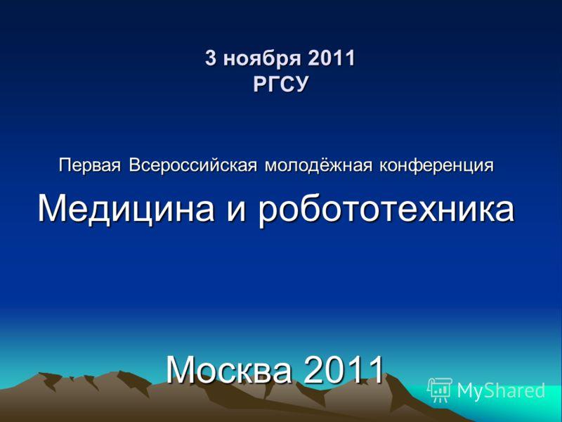 3 ноября 2011 РГСУ Первая Всероссийская молодёжная конференция Медицина и робототехника Москва 2011