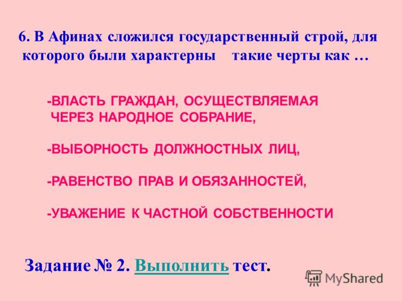 6. В Афинах сложился государственный строй, для которого были характерны такие черты как … -ВЛАСТЬ ГРАЖДАН, ОСУЩЕСТВЛЯЕМАЯ ЧЕРЕЗ НАРОДНОЕ СОБРАНИЕ, -ВЫБОРНОСТЬ ДОЛЖНОСТНЫХ ЛИЦ, -РАВЕНСТВО ПРАВ И ОБЯЗАННОСТЕЙ, -УВАЖЕНИЕ К ЧАСТНОЙ СОБСТВЕННОСТИ Задание