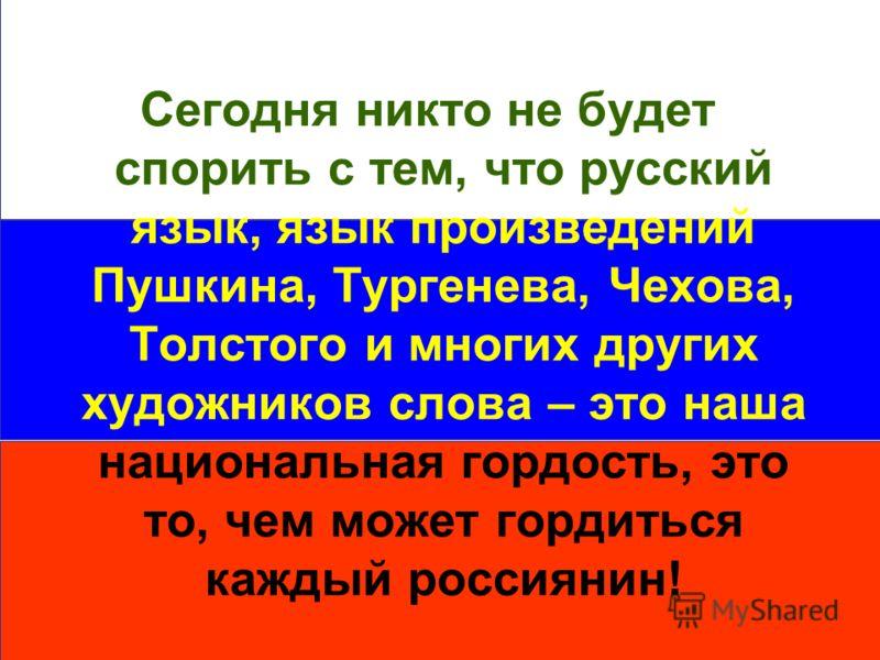 12 Сегодня никто не будет спорить с тем, что русский язык, язык произведений Пушкина, Тургенева, Чехова, Толстого и многих других художников слова – это наша национальная гордость, это то, чем может гордиться каждый россиянин!
