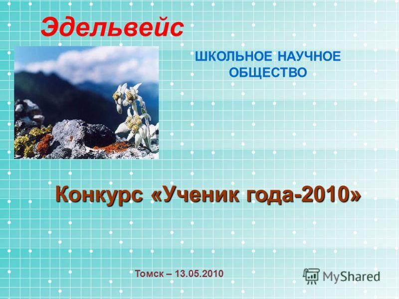 Эдельвейс ШКОЛЬНОЕ НАУЧНОЕ ОБЩЕСТВО Конкурс «Ученик года-2010» Томск – 13.05.2010
