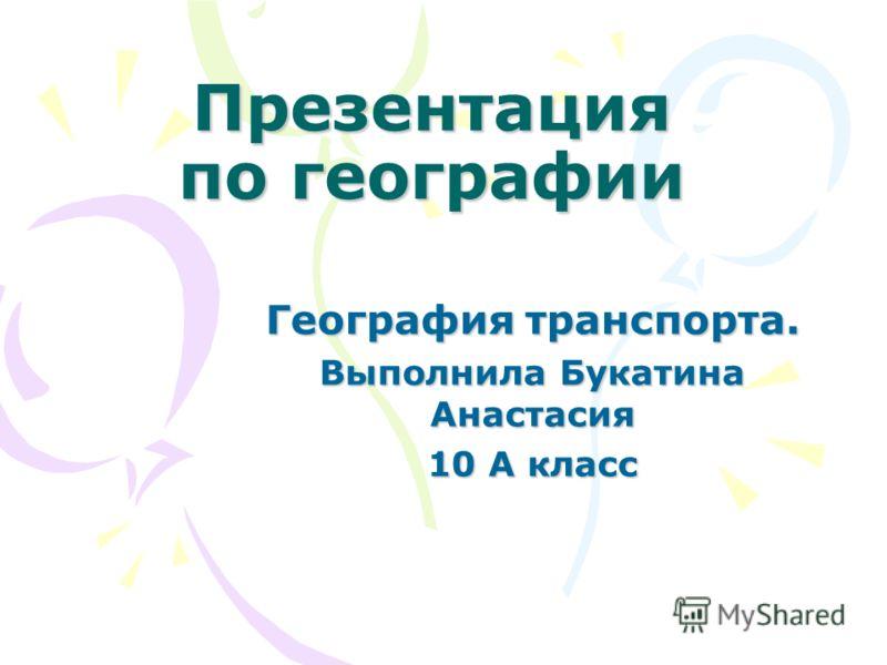 Презентация по географии География транспорта. Выполнила Букатина Анастасия 10 А класс