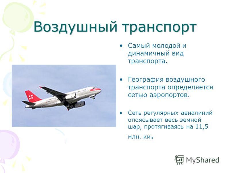 Воздушный транспорт Самый молодой и динамичный вид транспорта. География воздушного транспорта определяется сетью аэропортов. Сеть регулярных авиалиний опоясывает весь земной шар, протягиваясь на 11,5 млн. км.