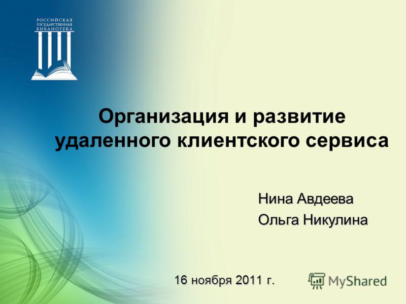 16 ноября 2011 г. Нина Авдеева Ольга Никулина Организация и развитие удаленного клиентского сервиса