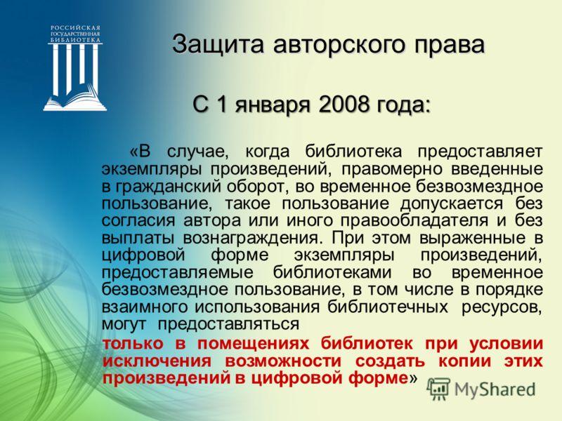 Защита авторского права С 1 января 2008 года: «В случае, когда библиотека предоставляет экземпляры произведений, правомерно введенные в гражданский оборот, во временное безвозмездное пользование, такое пользование допускается без согласия автора или