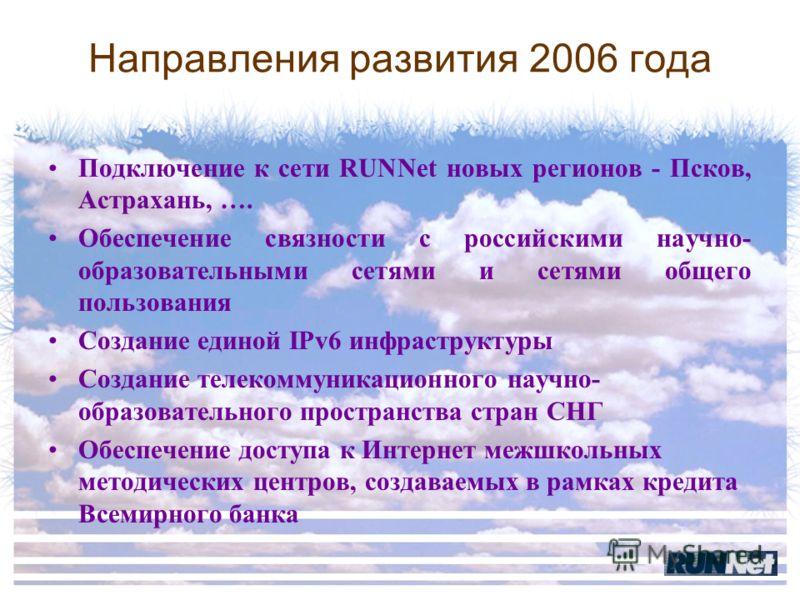 Направления развития 2006 года Подключение к сети RUNNet новых регионов - Псков, Астрахань, …. Обеспечение связности с российскими научно- образовательными сетями и сетями общего пользования Создание единой IPv6 инфраструктуры Создание телекоммуникац