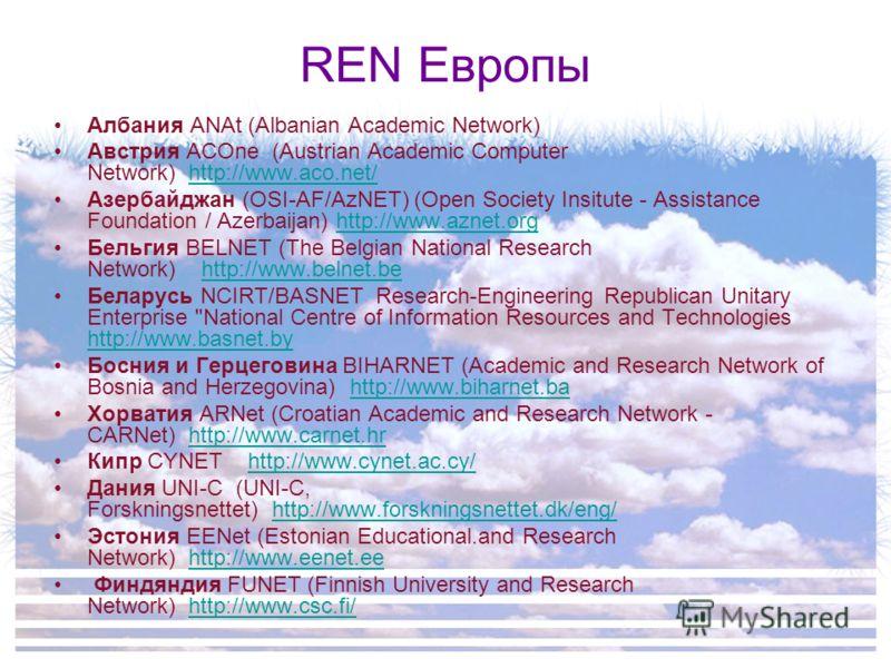 REN Европы Албания ANAt (Albanian Academic Network) Австрия ACOne (Austrian Academic Computer Network) http://www.aco.net/http://www.aco.net/ Азербайджан (OSI-AF/AzNET) (Open Society Insitute - Assistance Foundation / Azerbaijan) http://www.aznet.org