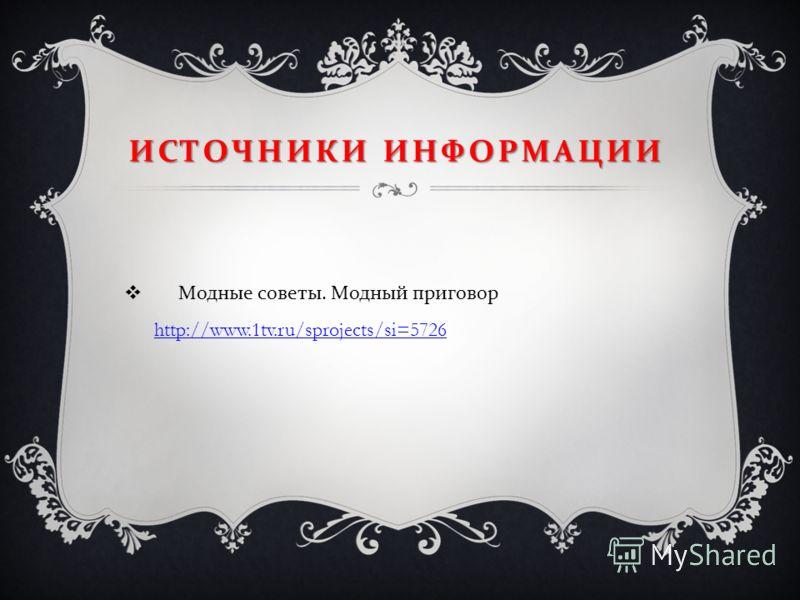 ИСТОЧНИКИ ИНФОРМАЦИИ Модные советы. Модный приговор http://www.1tv.ru/sprojects/si=5726 http://www.1tv.ru/sprojects/si=5726