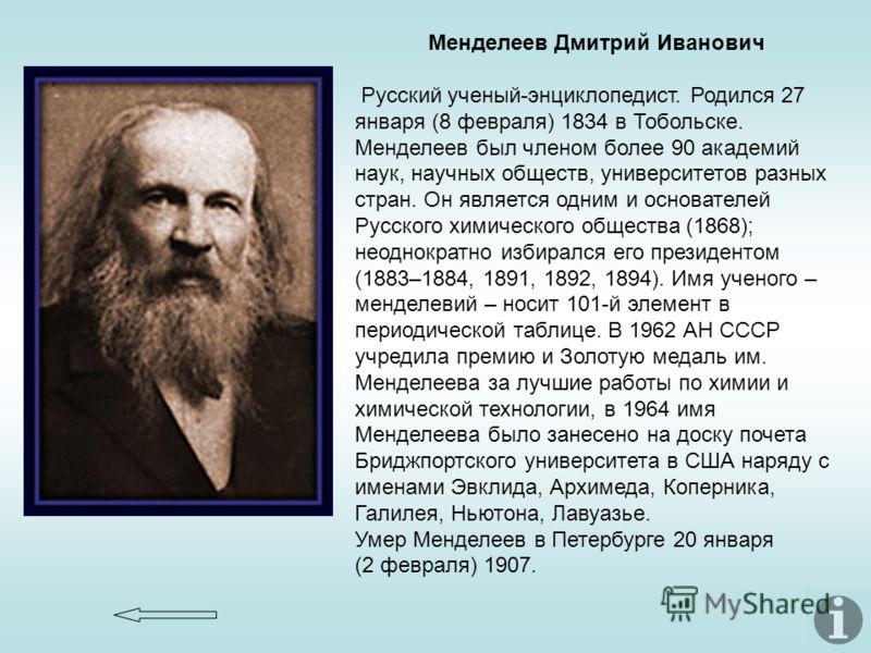 Менделеев Дмитрий Иванович Русский ученый-энциклопедист. Родился 27 января (8 февраля) 1834 в Тобольске. Менделеев был членом более 90 академий наук, научных обществ, университетов разных стран. Он является одним и основателей Русского химического об
