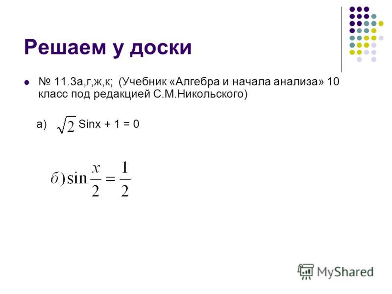 Решаем у доски 11.3а,г,ж,к; (Учебник «Алгебра и начала анализа» 10 класс под редакцией С.М.Никольского) a) Sinx + 1 = 0