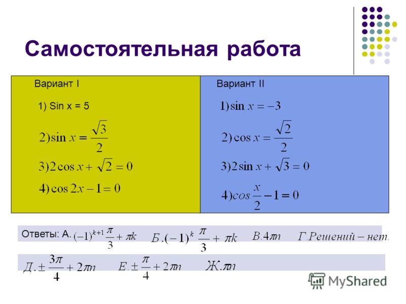 Cамостоятельная работа Вариант IВариант II 1) Sin x = 5 Ответы: А.
